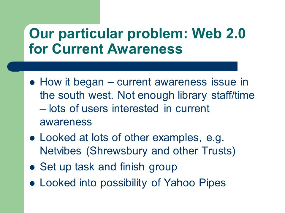 Our particular problem: Web 2.0 for Current Awareness How it began – current awareness issue in the south west.