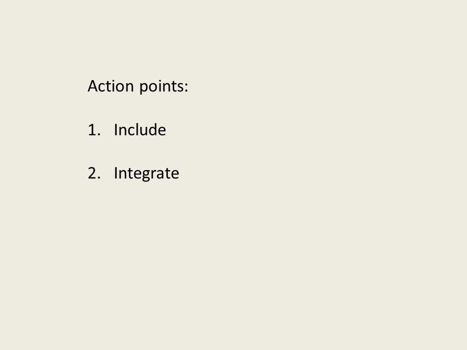 Action points: 1.Include 2.Integrate