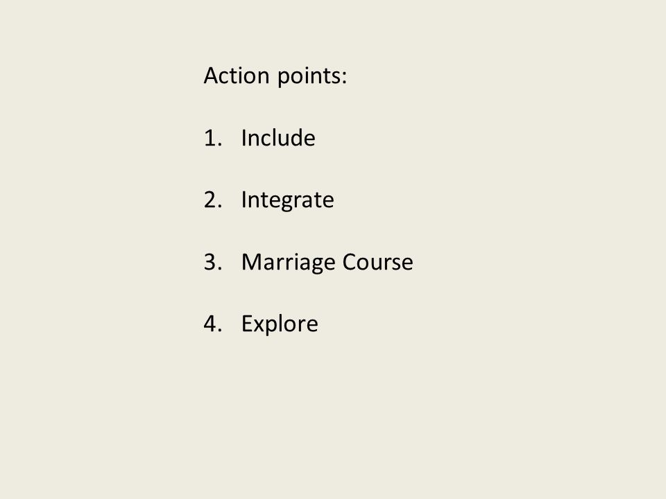 Action points: 1.Include 2.Integrate 3.Marriage Course 4.Explore