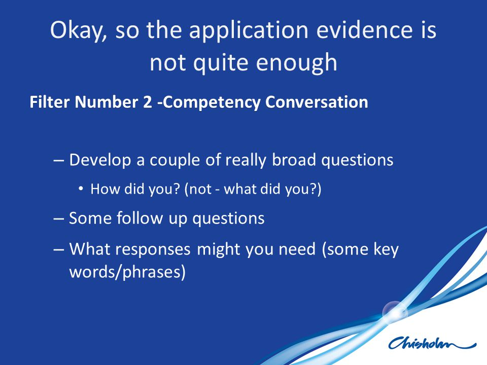 Filter Number 2 -Competency Conversation – Develop a couple of really broad questions How did you? (not - what did you?) – Some follow up questions –