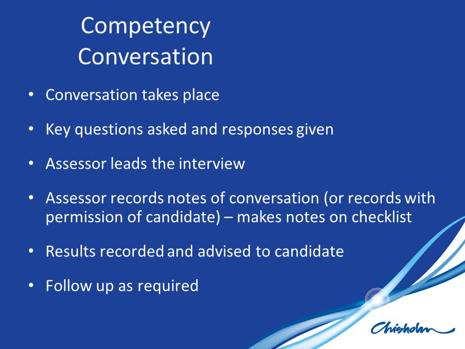 Conversation takes place Key questions asked and responses given Assessor leads the interview Assessor records notes of conversation (or records with