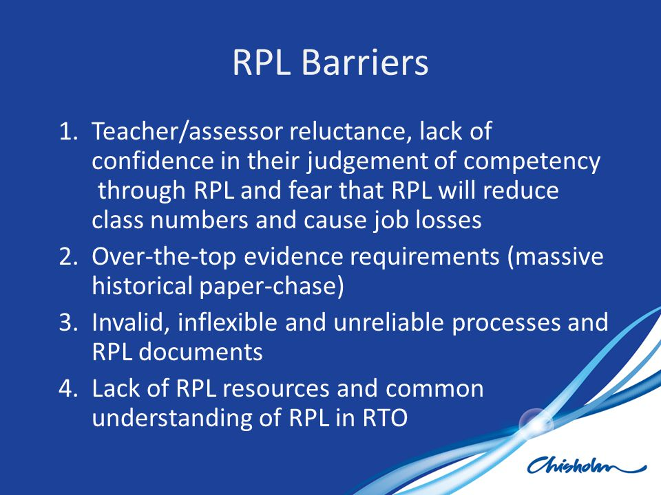 RPL Barriers 1.Teacher/assessor reluctance, lack of confidence in their judgement of competency through RPL and fear that RPL will reduce class number
