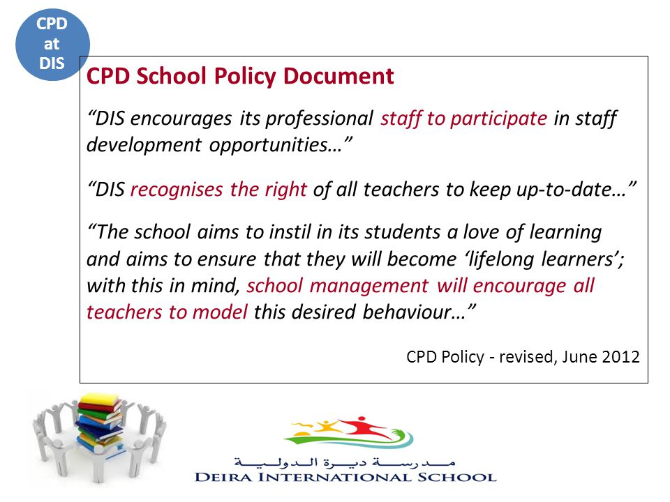 "CPD at DIS CPD School Policy Document ""DIS encourages its professional staff to participate in staff development opportunities…"" ""DIS recognises the r"