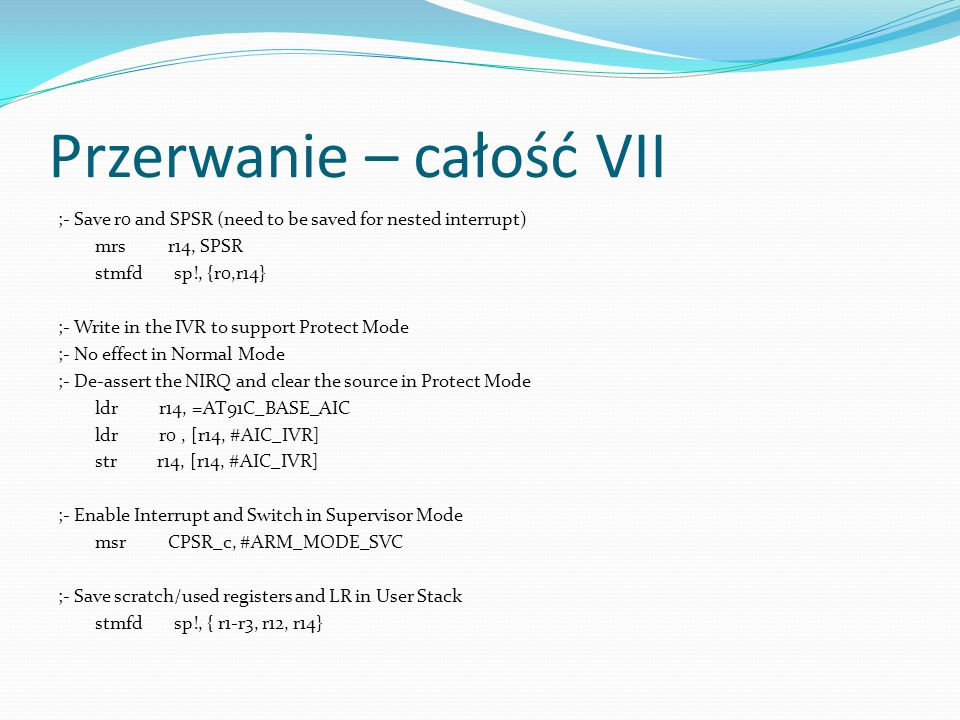 Przerwanie – całość VII ;- Save r0 and SPSR (need to be saved for nested interrupt) mrs r14, SPSR stmfd sp!, {r0,r14} ;- Write in the IVR to support P