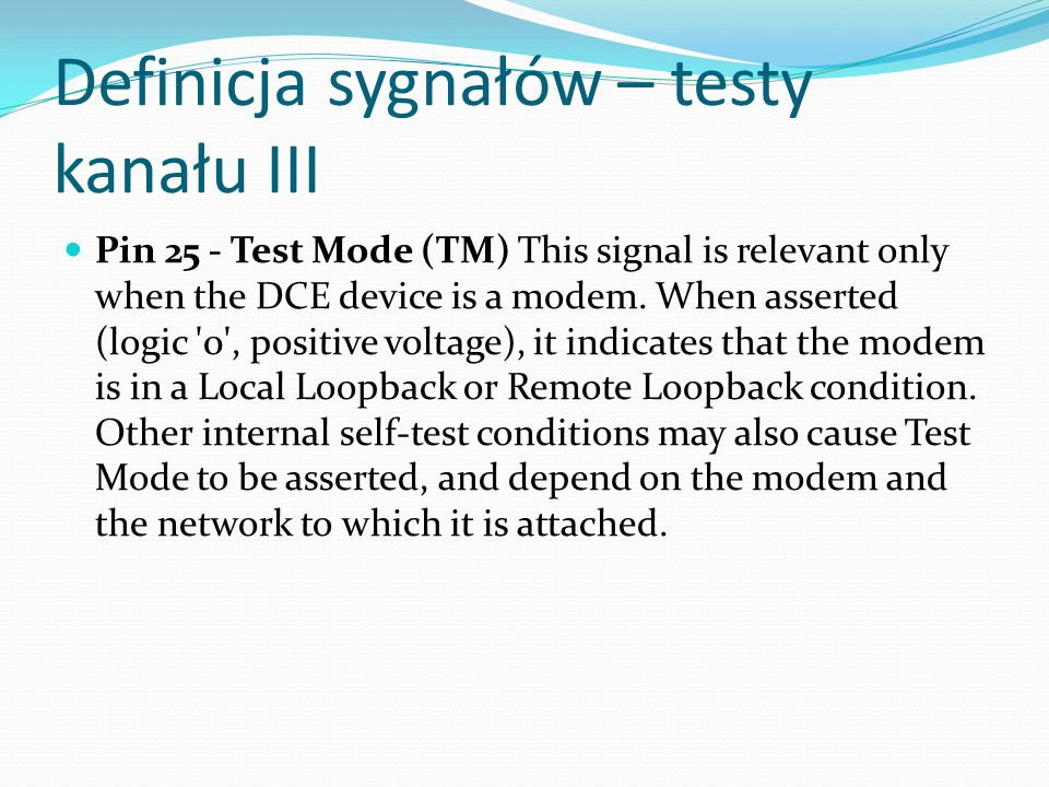 Definicja sygnałów – testy kanału III Pin 25 - Test Mode (TM) This signal is relevant only when the DCE device is a modem. When asserted (logic '0', p