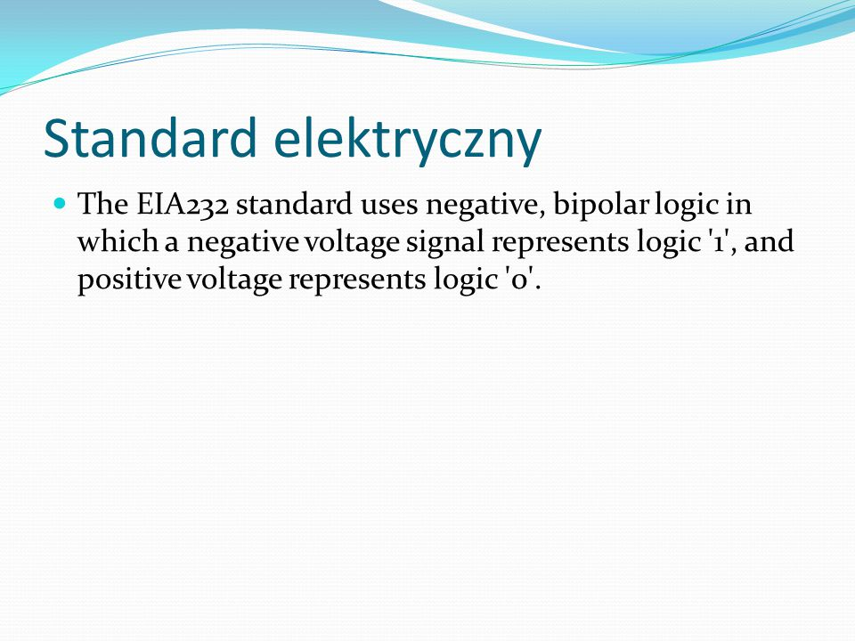 Standard elektryczny The EIA232 standard uses negative, bipolar logic in which a negative voltage signal represents logic '1', and positive voltage re