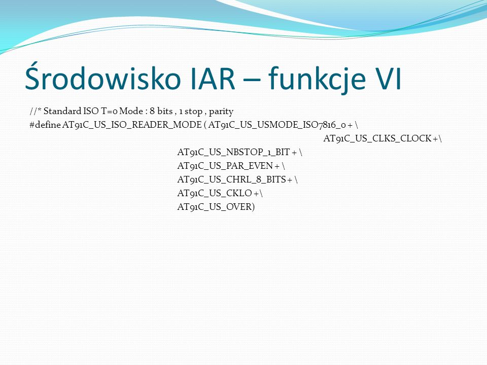 Środowisko IAR – funkcje VI //* Standard ISO T=0 Mode : 8 bits, 1 stop, parity #define AT91C_US_ISO_READER_MODE ( AT91C_US_USMODE_ISO7816_0 + \ AT91C_