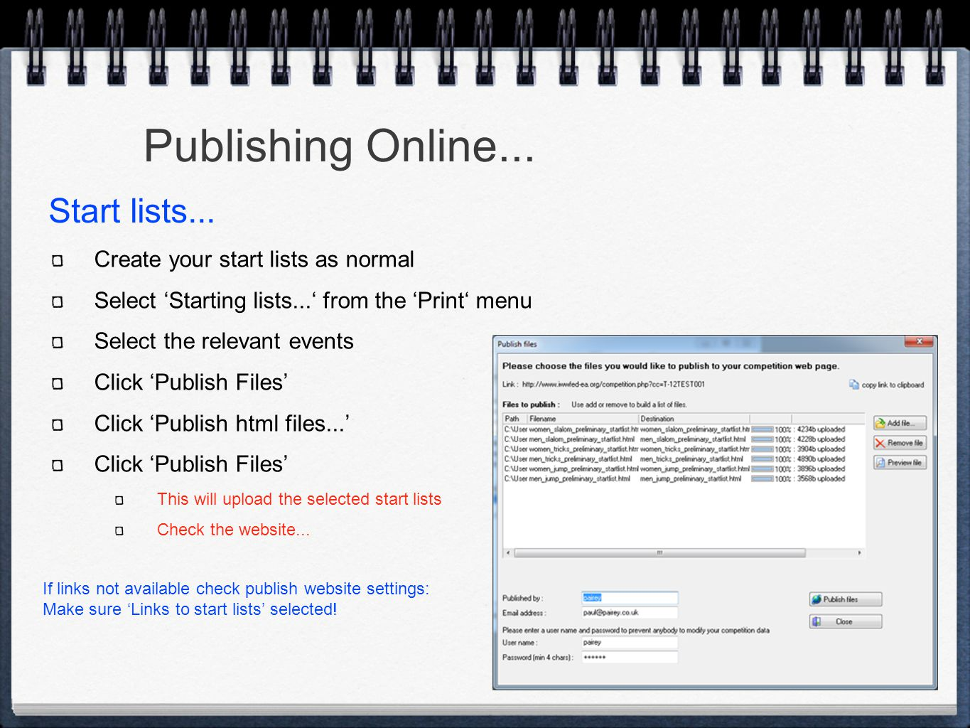 Publishing Online... Create your start lists as normal Select 'Starting lists...' from the 'Print' menu Select the relevant events Click 'Publish File