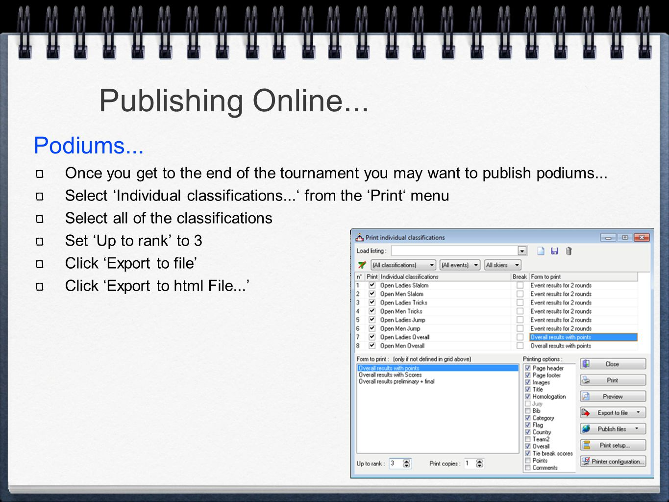 Once you get to the end of the tournament you may want to publish podiums... Select 'Individual classifications...' from the 'Print' menu Select all o