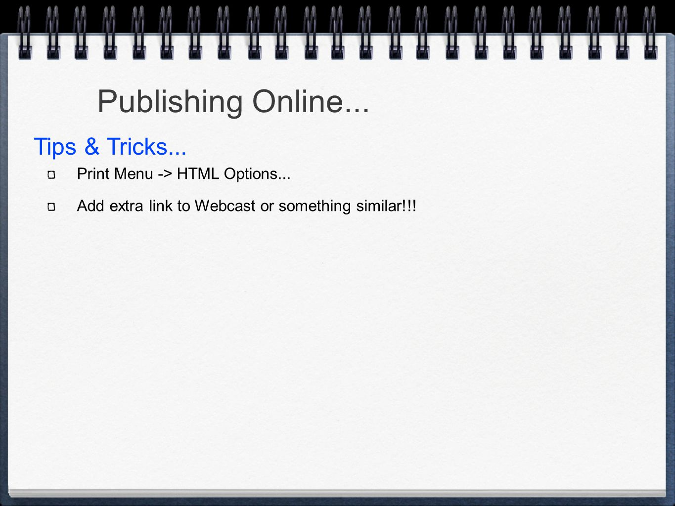 Print Menu -> HTML Options... Add extra link to Webcast or something similar!!! Publishing Online... Tips & Tricks...