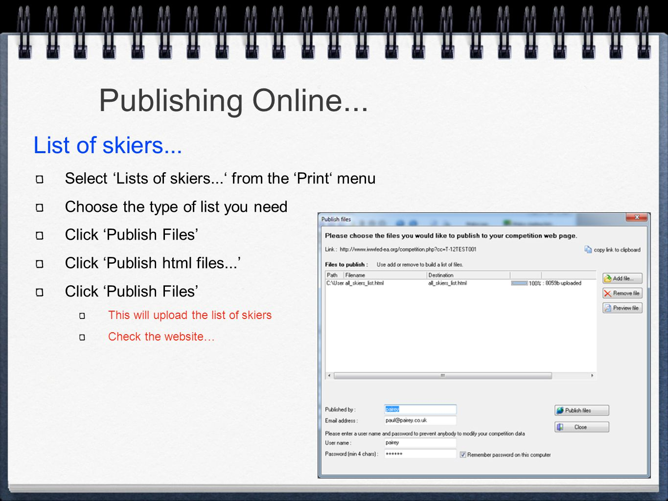 Publishing Online... Select 'Lists of skiers...' from the 'Print' menu Choose the type of list you need Click 'Publish Files' Click 'Publish html file