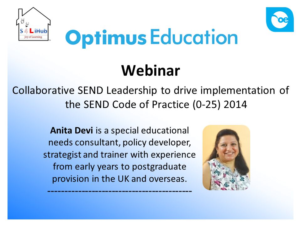 Webinar Collaborative SEND Leadership to drive implementation of the SEND Code of Practice (0-25) 2014 Anita Devi is a special educational needs consultant, policy developer, strategist and trainer with experience from early years to postgraduate provision in the UK and overseas.