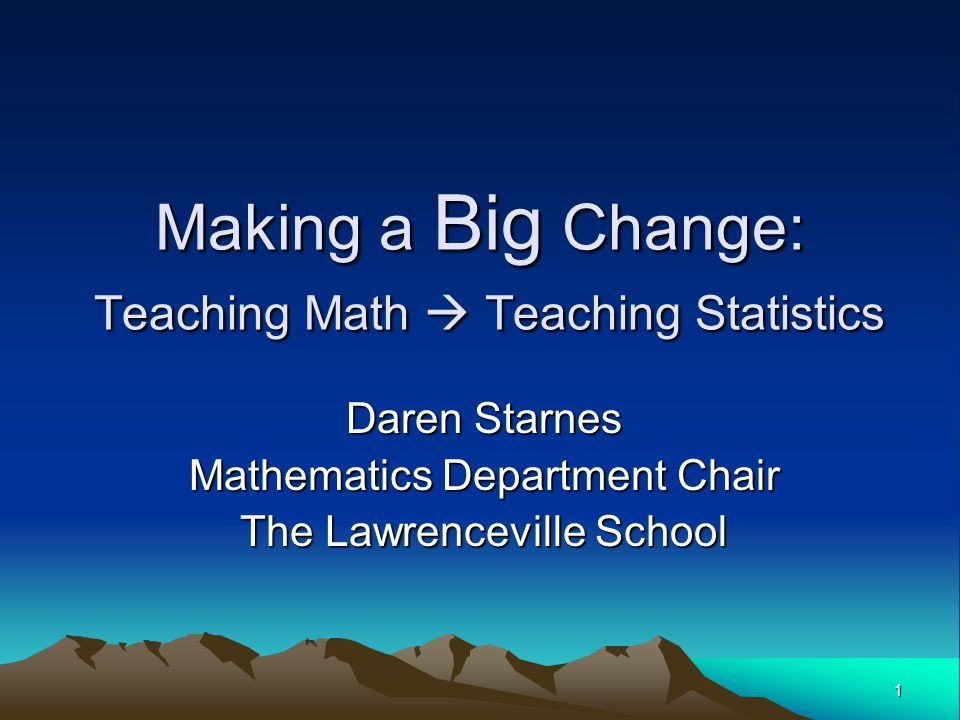 1 Making a Big Change: Teaching Math  Teaching Statistics Daren Starnes Mathematics Department Chair The Lawrenceville School