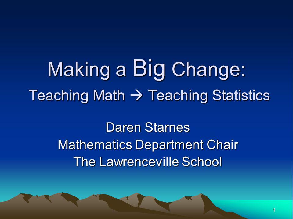 1 Making a Big Change: Teaching Math  Teaching Statistics Daren Starnes Mathematics Department Chair The Lawrenceville School