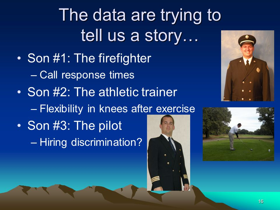 The data are trying to tell us a story… Son #1: The firefighter –Call response times Son #2: The athletic trainer –Flexibility in knees after exercise