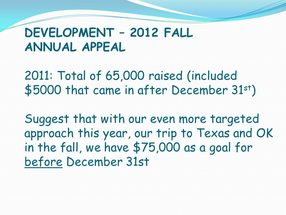DEVELOPMENT – 2012 FALL ANNUAL APPEAL 2011: Total of 65,000 raised (included $5000 that came in after December 31 st ) Suggest that with our even more targeted approach this year, our trip to Texas and OK in the fall, we have $75,000 as a goal for before December 31st