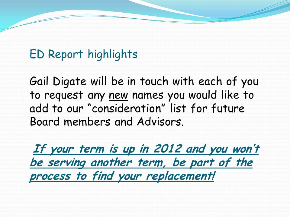 ED Report highlights Gail Digate will be in touch with each of you to request any new names you would like to add to our consideration list for future Board members and Advisors.