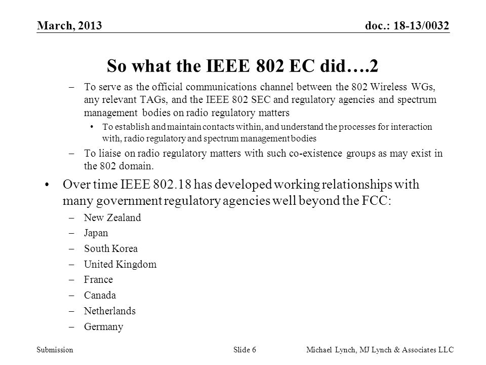 doc.: 18-13/0032 Submission March, 2013 Michael Lynch, MJ Lynch & Associates LLCSlide 6 So what the IEEE 802 EC did….2 –To serve as the official communications channel between the 802 Wireless WGs, any relevant TAGs, and the IEEE 802 SEC and regulatory agencies and spectrum management bodies on radio regulatory matters To establish and maintain contacts within, and understand the processes for interaction with, radio regulatory and spectrum management bodies –To liaise on radio regulatory matters with such co-existence groups as may exist in the 802 domain.