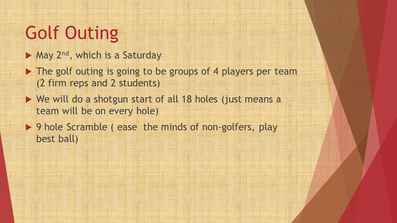 Golf Outing  May 2 nd, which is a Saturday  The golf outing is going to be groups of 4 players per team (2 firm reps and 2 students)  We will do a