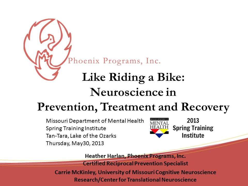 Like Riding a Bike: Neuroscience in Prevention, Treatment and Recovery Heather Harlan, Phoenix Programs, Inc.