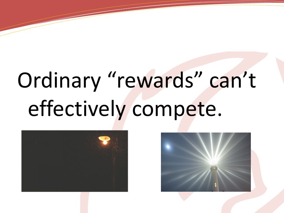 Ordinary rewards can't effectively compete.