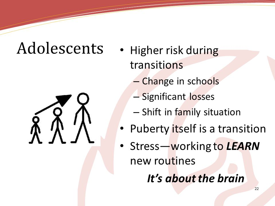 Adolescents Higher risk during transitions – Change in schools – Significant losses – Shift in family situation Puberty itself is a transition Stress—working to LEARN new routines It's about the brain 22