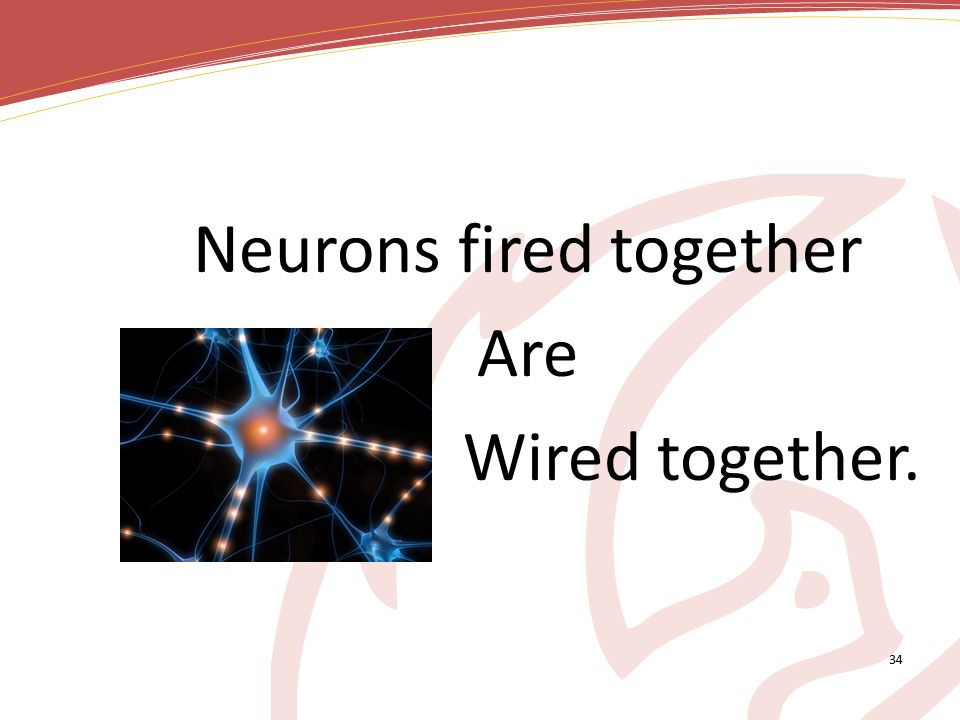 Neurons fired together Are Wired together. 34