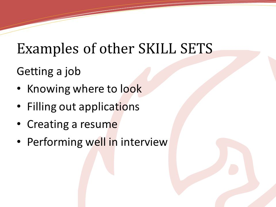 Examples of other SKILL SETS Getting a job Knowing where to look Filling out applications Creating a resume Performing well in interview