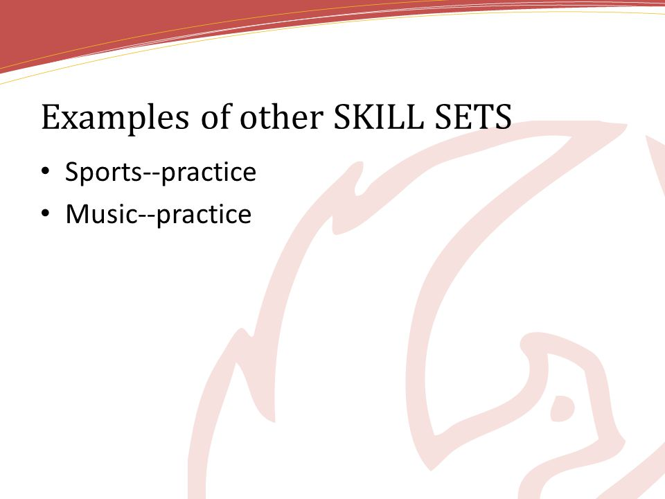 Examples of other SKILL SETS Sports--practice Music--practice