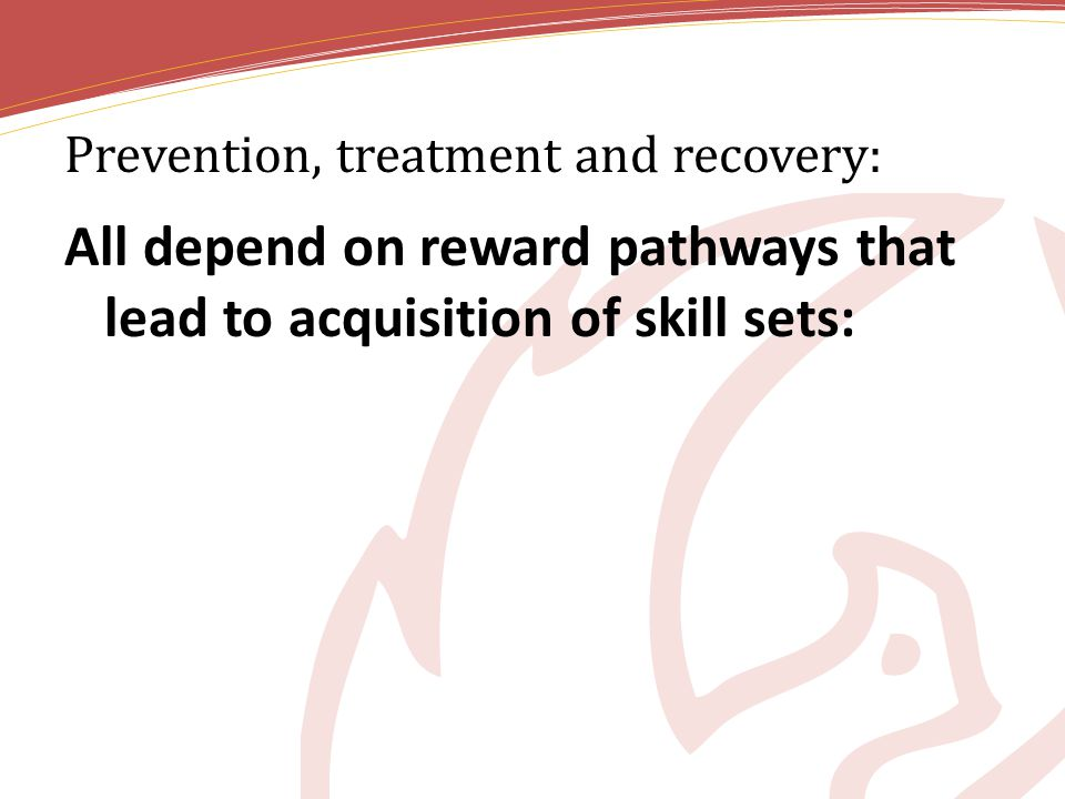 Prevention, treatment and recovery: All depend on reward pathways that lead to acquisition of skill sets:
