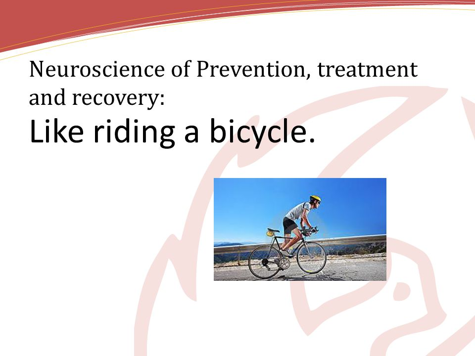Neuroscience of Prevention, treatment and recovery: Like riding a bicycle.