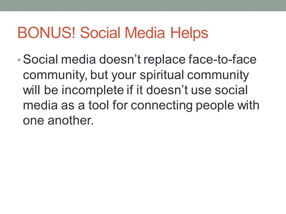 BONUS! Social Media Helps Social media doesn't replace face-to-face community, but your spiritual community will be incomplete if it doesn't use socia