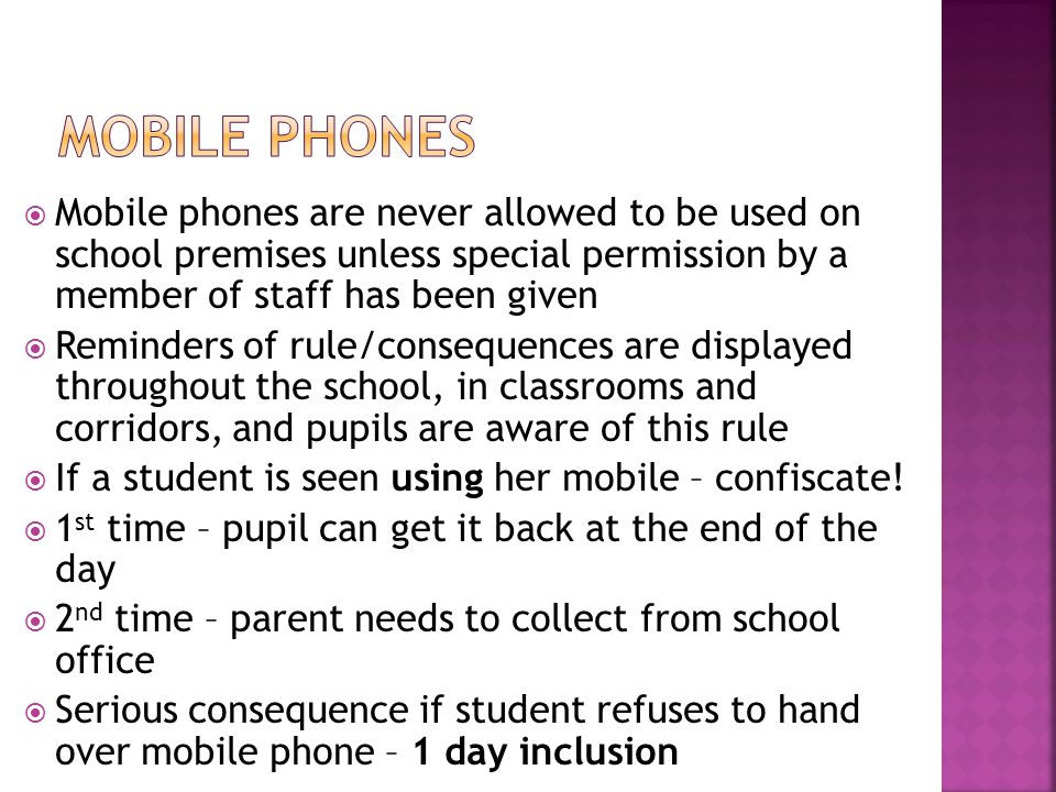  Mobile phones are never allowed to be used on school premises unless special permission by a member of staff has been given  Reminders of rule/consequences are displayed throughout the school, in classrooms and corridors, and pupils are aware of this rule  If a student is seen using her mobile – confiscate.