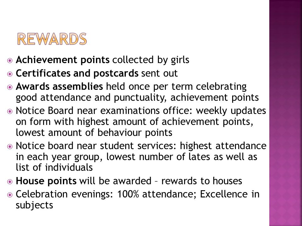  Achievement points collected by girls  Certificates and postcards sent out  Awards assemblies held once per term celebrating good attendance and punctuality, achievement points  Notice Board near examinations office: weekly updates on form with highest amount of achievement points, lowest amount of behaviour points  Notice board near student services: highest attendance in each year group, lowest number of lates as well as list of individuals  House points will be awarded – rewards to houses  Celebration evenings: 100% attendance; Excellence in subjects