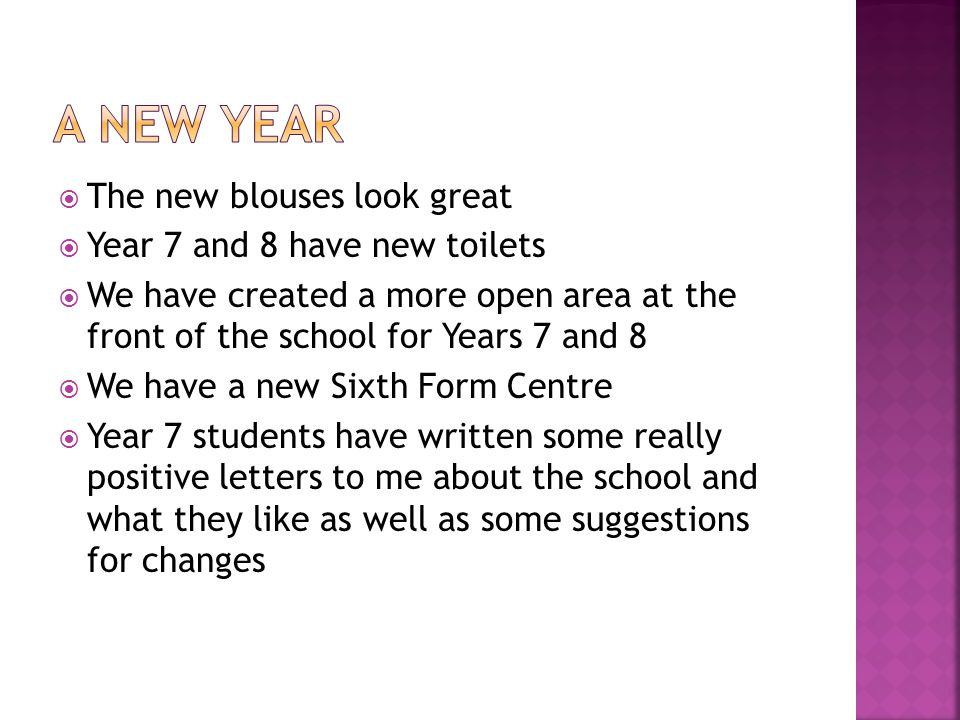  The new blouses look great  Year 7 and 8 have new toilets  We have created a more open area at the front of the school for Years 7 and 8  We have a new Sixth Form Centre  Year 7 students have written some really positive letters to me about the school and what they like as well as some suggestions for changes