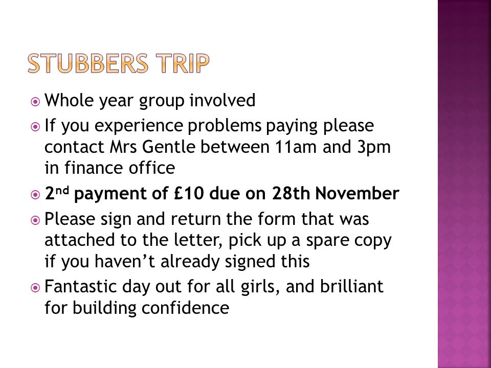  Whole year group involved  If you experience problems paying please contact Mrs Gentle between 11am and 3pm in finance office  2 nd payment of £10 due on 28th November  Please sign and return the form that was attached to the letter, pick up a spare copy if you haven't already signed this  Fantastic day out for all girls, and brilliant for building confidence