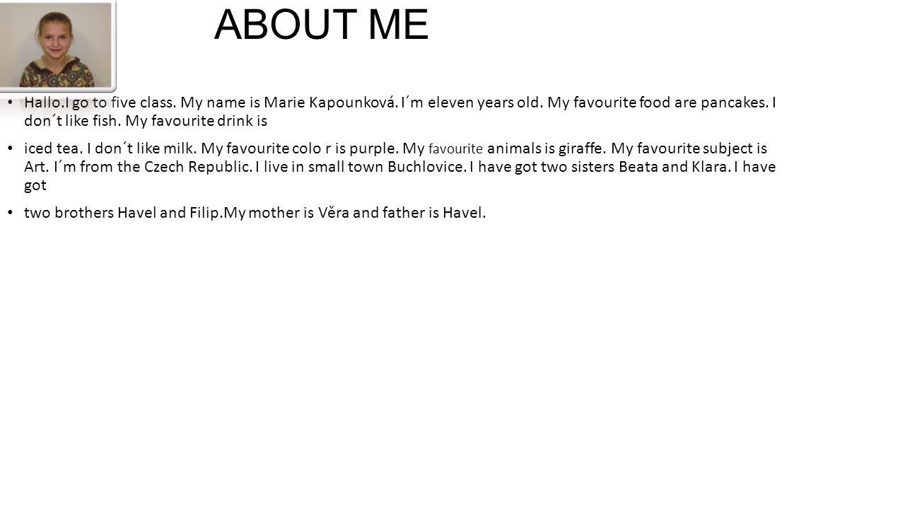 ABOUT ME Hallo.I go to five class. My name is Marie Kapounková. I´m eleven years old. My favourite food are pancakes. I don´t like fish. My favourite