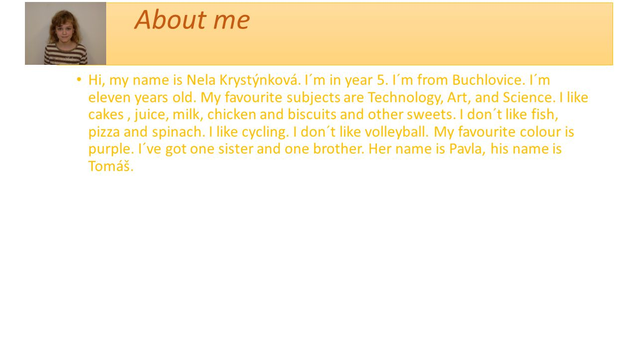 About me Hi, my name is Nela Krystýnková. I´m in year 5. I´m from Buchlovice. I´m eleven years old. My favourite subjects are Technology, Art, and Sci