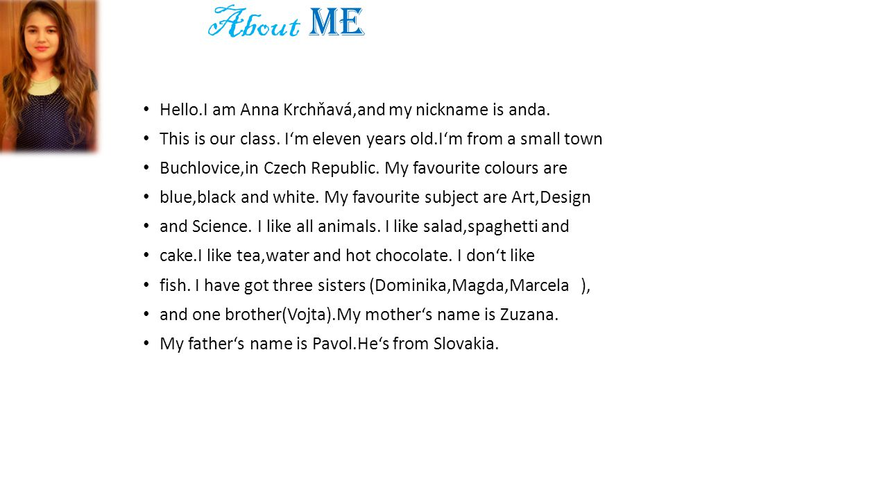 Hello.I am Anna Krchňavá,and my nickname is anda. This is our class. I'm eleven years old.I'm from a small town Buchlovice,in Czech Republic. My favou