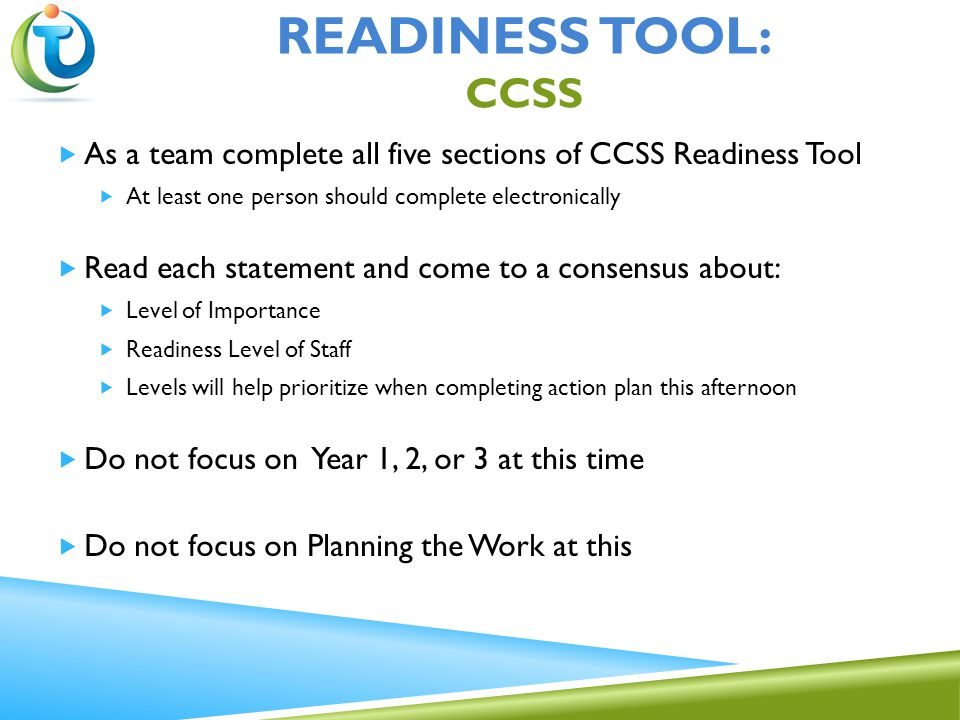 READINESS TOOL: CCSS  As a team complete all five sections of CCSS Readiness Tool  At least one person should complete electronically  Read each statement and come to a consensus about:  Level of Importance  Readiness Level of Staff  Levels will help prioritize when completing action plan this afternoon  Do not focus on Year 1, 2, or 3 at this time  Do not focus on Planning the Work at this