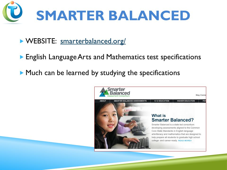  WEBSITE: smarterbalanced.org/smarterbalanced.org/  English Language Arts and Mathematics test specifications  Much can be learned by studying the specifications SMARTER BALANCED
