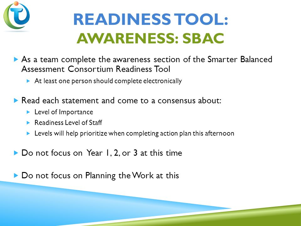  As a team complete the awareness section of the Smarter Balanced Assessment Consortium Readiness Tool  At least one person should complete electronically  Read each statement and come to a consensus about:  Level of Importance  Readiness Level of Staff  Levels will help prioritize when completing action plan this afternoon  Do not focus on Year 1, 2, or 3 at this time  Do not focus on Planning the Work at this