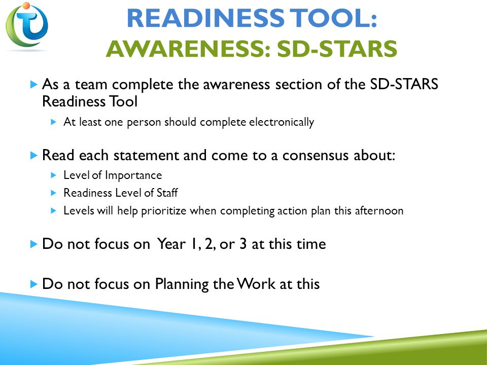  As a team complete the awareness section of the SD-STARS Readiness Tool  At least one person should complete electronically  Read each statement and come to a consensus about:  Level of Importance  Readiness Level of Staff  Levels will help prioritize when completing action plan this afternoon  Do not focus on Year 1, 2, or 3 at this time  Do not focus on Planning the Work at this