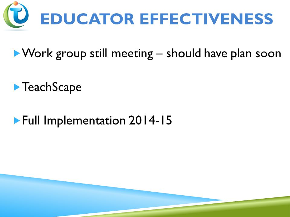  Work group still meeting – should have plan soon  TeachScape  Full Implementation 2014-15 EDUCATOR EFFECTIVENESS