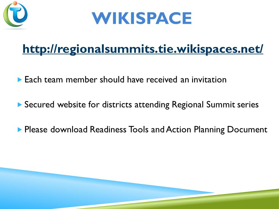 WIKISPACE http://regionalsummits.tie.wikispaces.net/  Each team member should have received an invitation  Secured website for districts attending Regional Summit series  Please download Readiness Tools and Action Planning Document