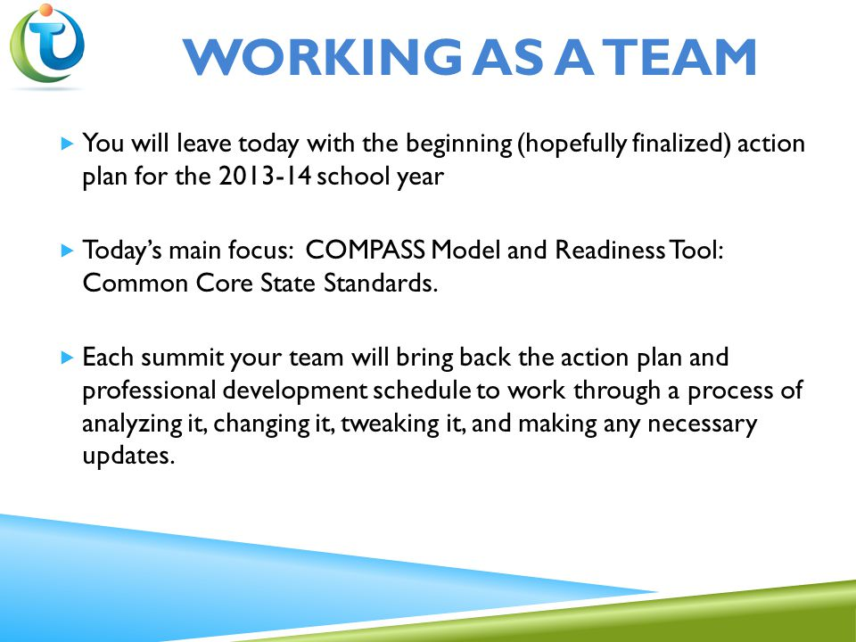 WORKING AS A TEAM  You will leave today with the beginning (hopefully finalized) action plan for the 2013-14 school year  Today's main focus: COMPASS Model and Readiness Tool: Common Core State Standards.