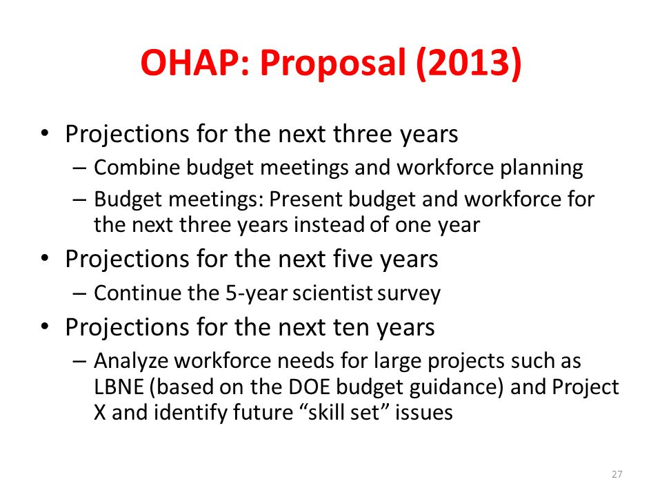 OHAP: Proposal (2013) Projections for the next three years – Combine budget meetings and workforce planning – Budget meetings: Present budget and workforce for the next three years instead of one year Projections for the next five years – Continue the 5-year scientist survey Projections for the next ten years – Analyze workforce needs for large projects such as LBNE (based on the DOE budget guidance) and Project X and identify future skill set issues 27