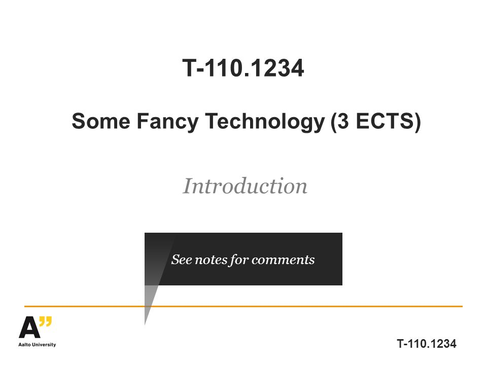 T-110.1234 T-110.1234 Some Fancy Technology (3 ECTS) Introduction See notes for comments