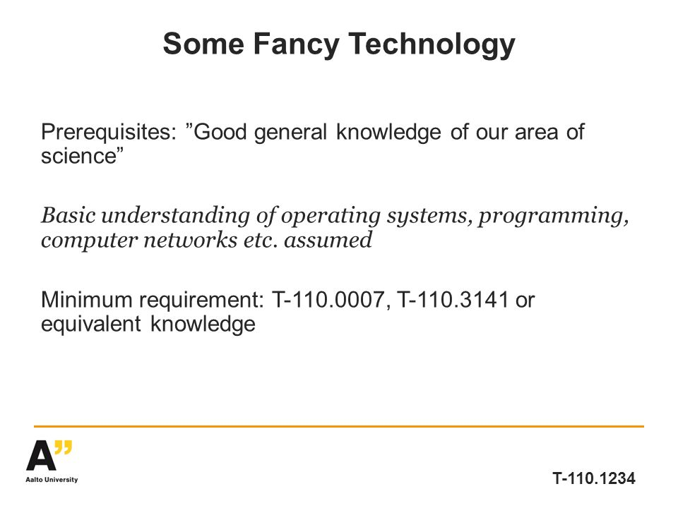 T-110.1234 Some Fancy Technology Prerequisites: Good general knowledge of our area of science Basic understanding of operating systems, programming, computer networks etc.