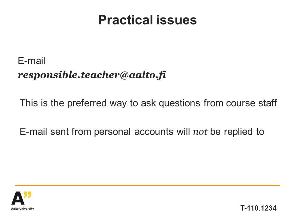 T-110.1234 Practical issues E-mail responsible.teacher@aalto.fi This is the preferred way to ask questions from course staff E-mail sent from personal accounts will not be replied to